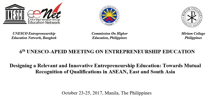 Designing a Relevant and Innovative Entrepreneurship Education: Towards Mutual Recognition of Qualifications in ASEAN, East and South Asia   (6th UNESCO Meeting on Entrepreneurship Education), October 23-25, 2017, Manila, The Philippines