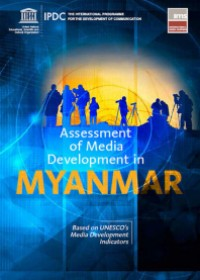 Assessment of Media Development in Myanmar Based on UNESCO's Media Development Indicators - Assessment period: From May 2014 to April 2016
